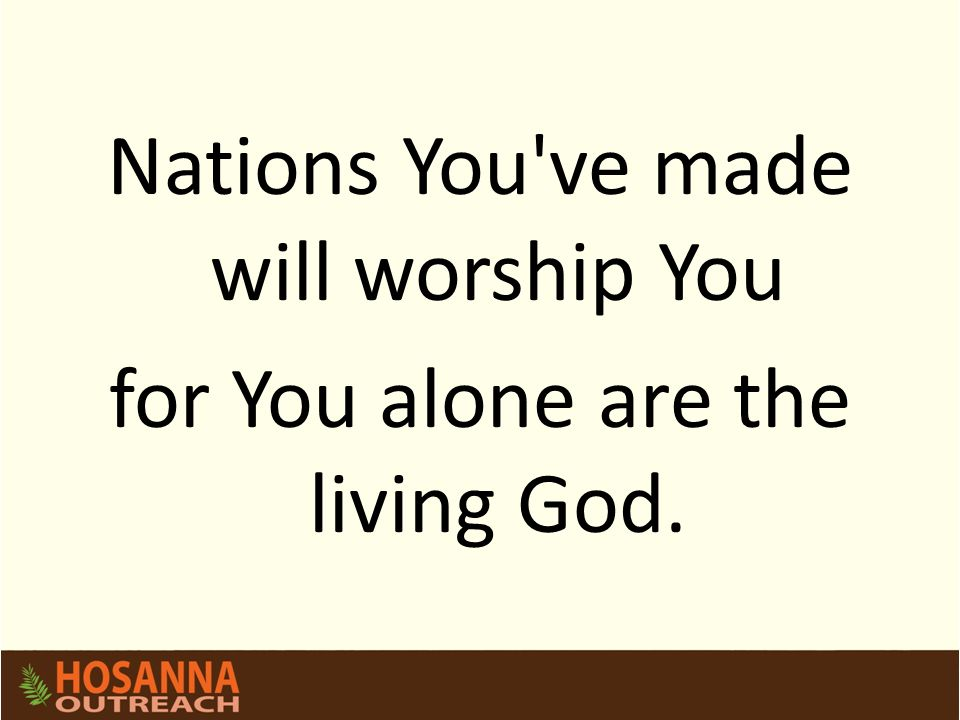 Nations You've made will worship You for You alone are the living God.