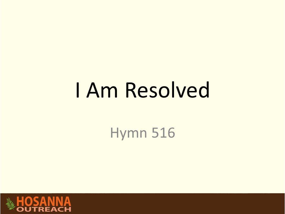 I Am Resolved Hymn 516