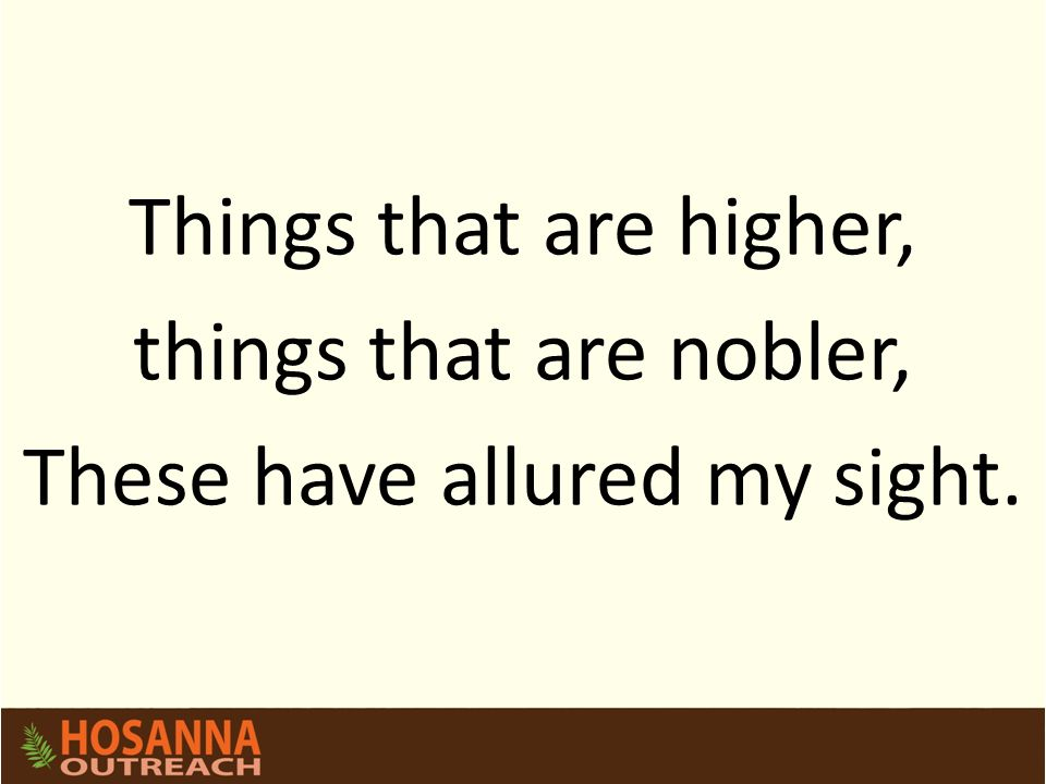 Things that are higher, things that are nobler, These have allured my sight.