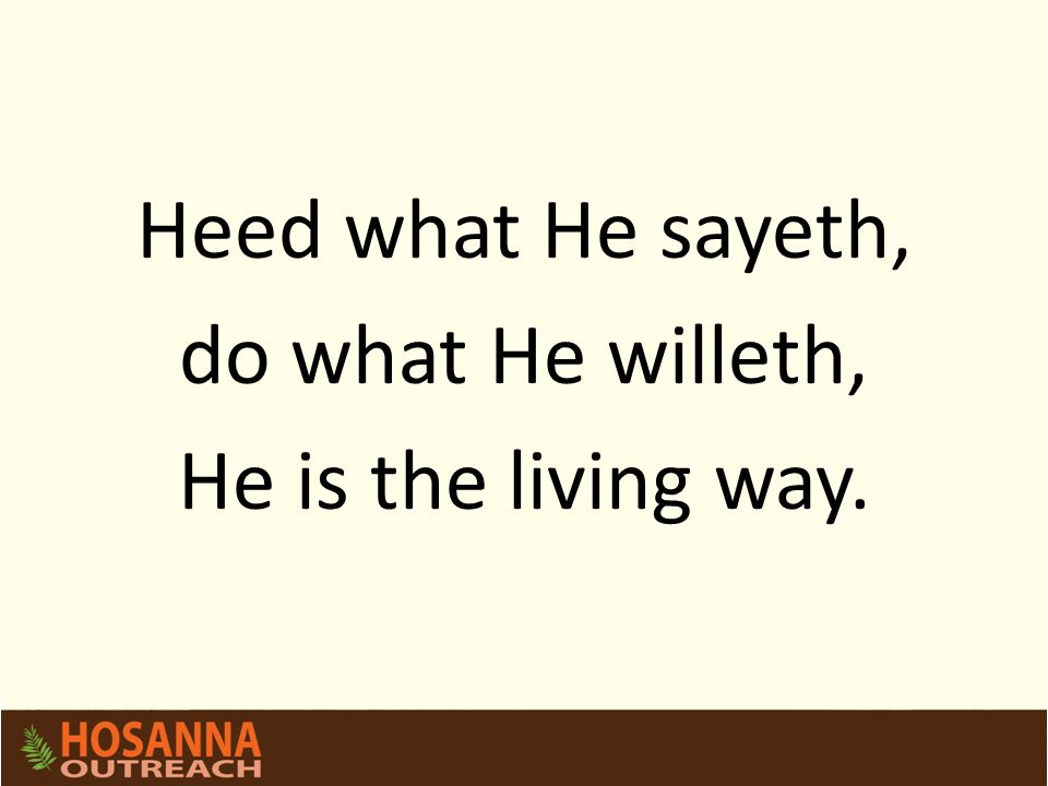 Heed what He sayeth, do what He willeth, He is the living way.