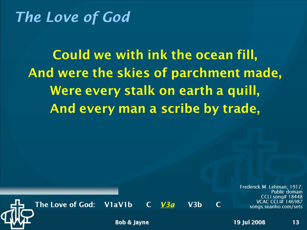 19 Jul 2008Bob & Jayne13 The Love of God Could we with ink the ocean fill, And were the skies of parchment made, Were every stalk on earth a quill, And every man a scribe by trade, Frederick M.