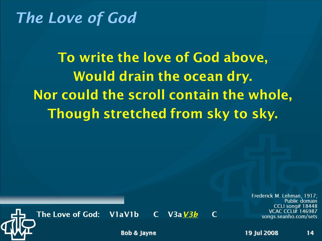 19 Jul 2008Bob & Jayne14 The Love of God To write the love of God above, Would drain the ocean dry.