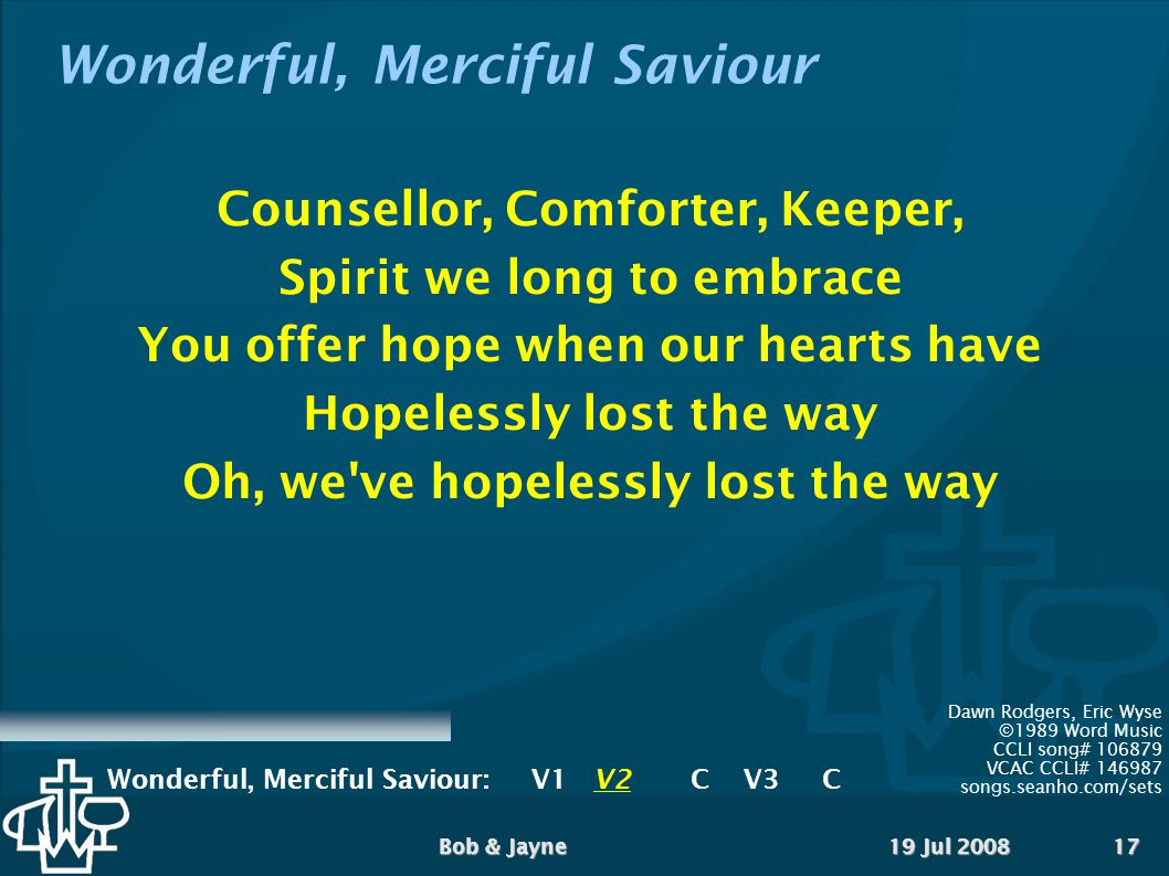 19 Jul 2008Bob & Jayne17 Wonderful, Merciful Saviour Counsellor, Comforter, Keeper, Spirit we long to embrace You offer hope when our hearts have Hopelessly lost the way Oh, we ve hopelessly lost the way Dawn Rodgers, Eric Wyse ©1989 Word Music CCLI song# VCAC CCLI# songs.seanho.com/sets Wonderful, Merciful Saviour:V1 V2CV3 C