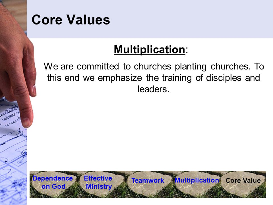 Core Values Dependence on God Effective Ministry Teamwork Multiplication Core Value Multiplication: We are committed to churches planting churches. To