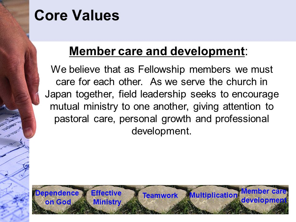 Core Values Dependence on God Effective Ministry Teamwork Multiplication Member care development Member care and development: We believe that as Fellowship members we must care for each other.