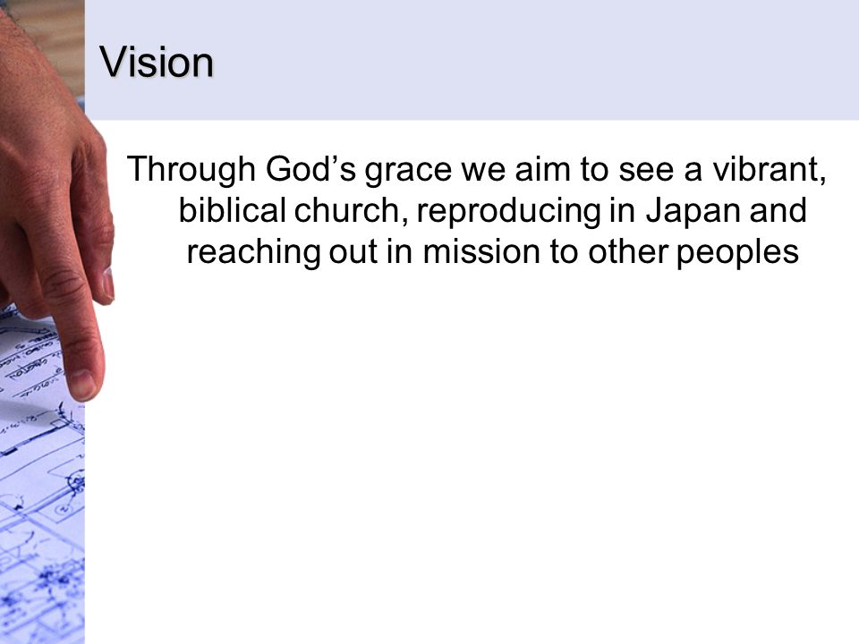 Vision Through God's grace we aim to see a vibrant, biblical church, reproducing in Japan and reaching out in mission to other peoples