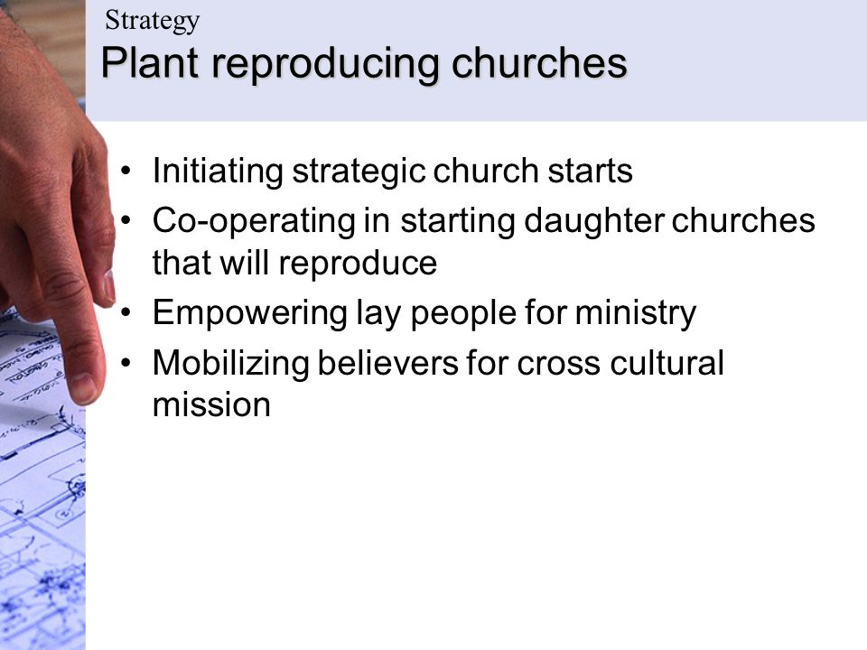 Plant reproducing churches Initiating strategic church starts Co-operating in starting daughter churches that will reproduce Empowering lay people for
