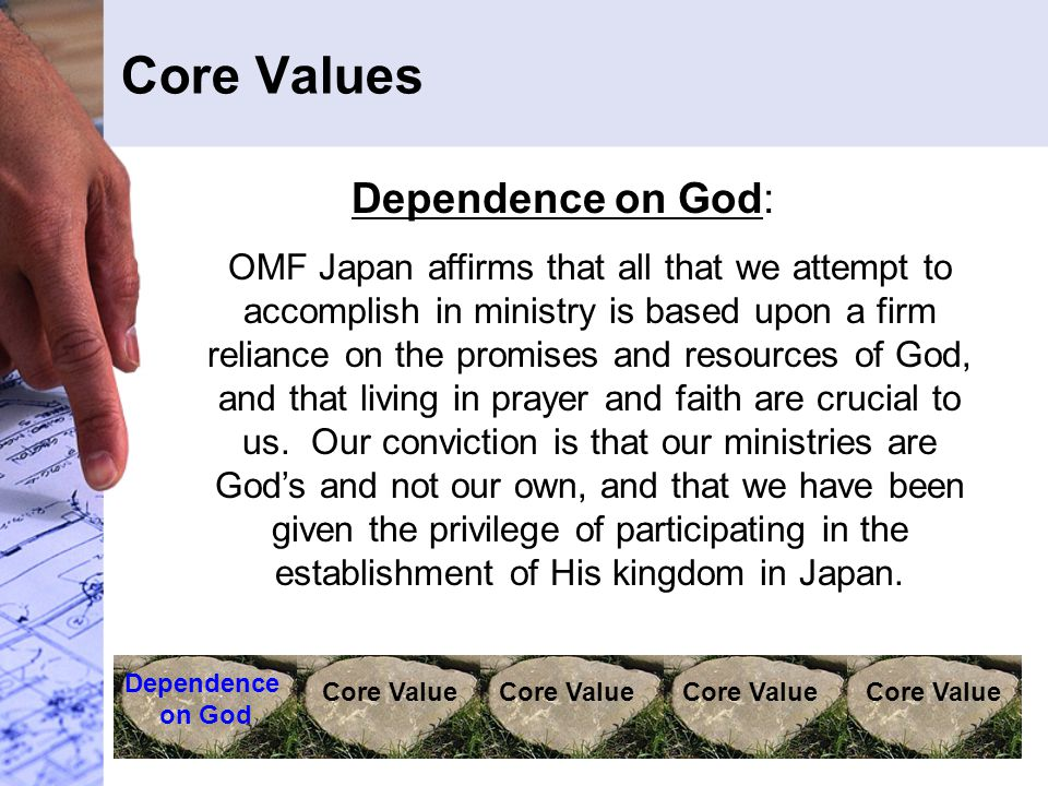 Core Values Dependence on God Core Value Dependence on God: OMF Japan affirms that all that we attempt to accomplish in ministry is based upon a firm