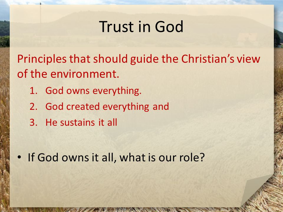 Trust in God Principles that should guide the Christian's view of the environment. 1.God owns everything. 2.God created everything and 3.He sustains i