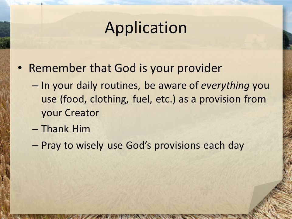 Application Remember that God is your provider – In your daily routines, be aware of everything you use (food, clothing, fuel, etc.) as a provision fr