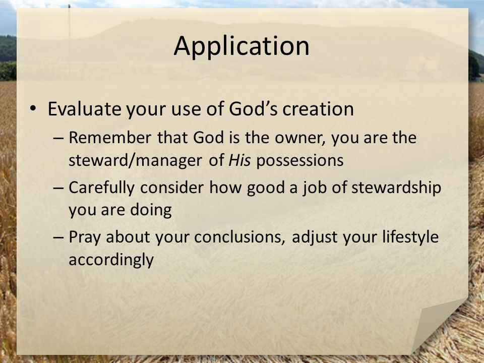 Application Evaluate your use of God's creation – Remember that God is the owner, you are the steward/manager of His possessions – Carefully consider