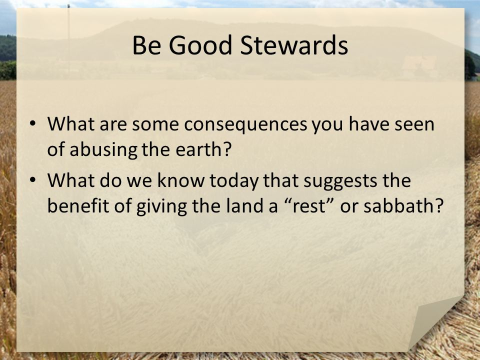 Be Good Stewards What are some consequences you have seen of abusing the earth? What do we know today that suggests the benefit of giving the land a ""