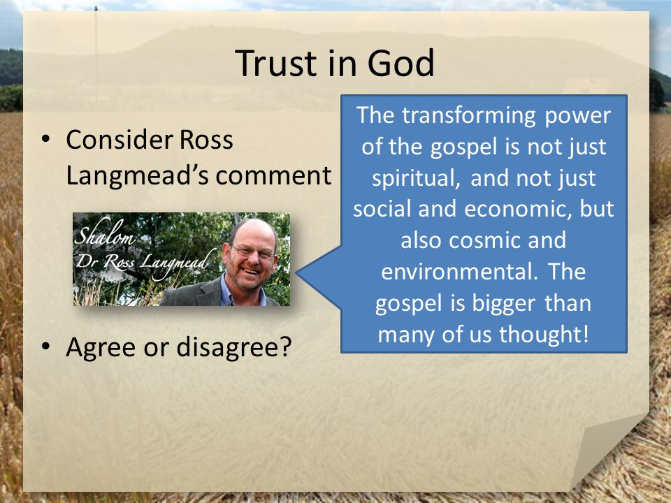 Trust in God Consider Ross Langmead's comment Agree or disagree? The transforming power of the gospel is not just spiritual, and not just social and e