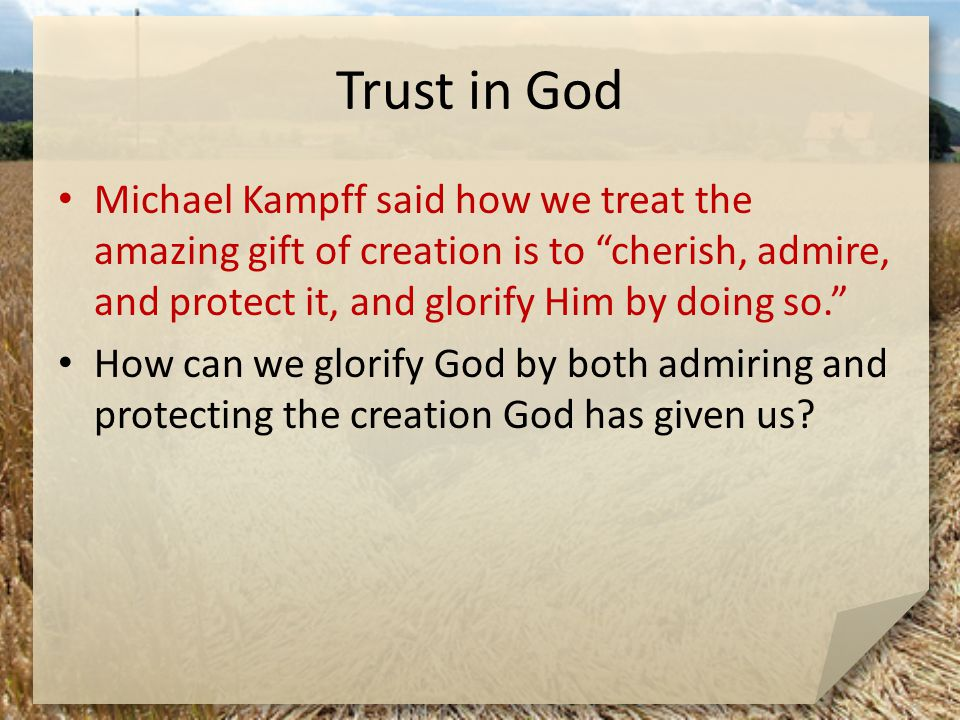 "Trust in God Michael Kampff said how we treat the amazing gift of creation is to ""cherish, admire, and protect it, and glorify Him by doing so."" How c"