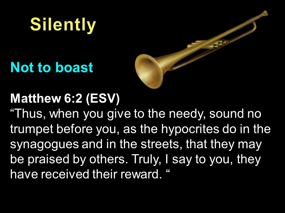 "Not to boast Matthew 6:2 (ESV) ""Thus, when you give to the needy, sound no trumpet before you, as the hypocrites do in the synagogues and in the stree"