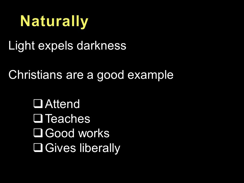 Light expels darkness Christians are a good example  Attend  Teaches  Good works  Gives liberally