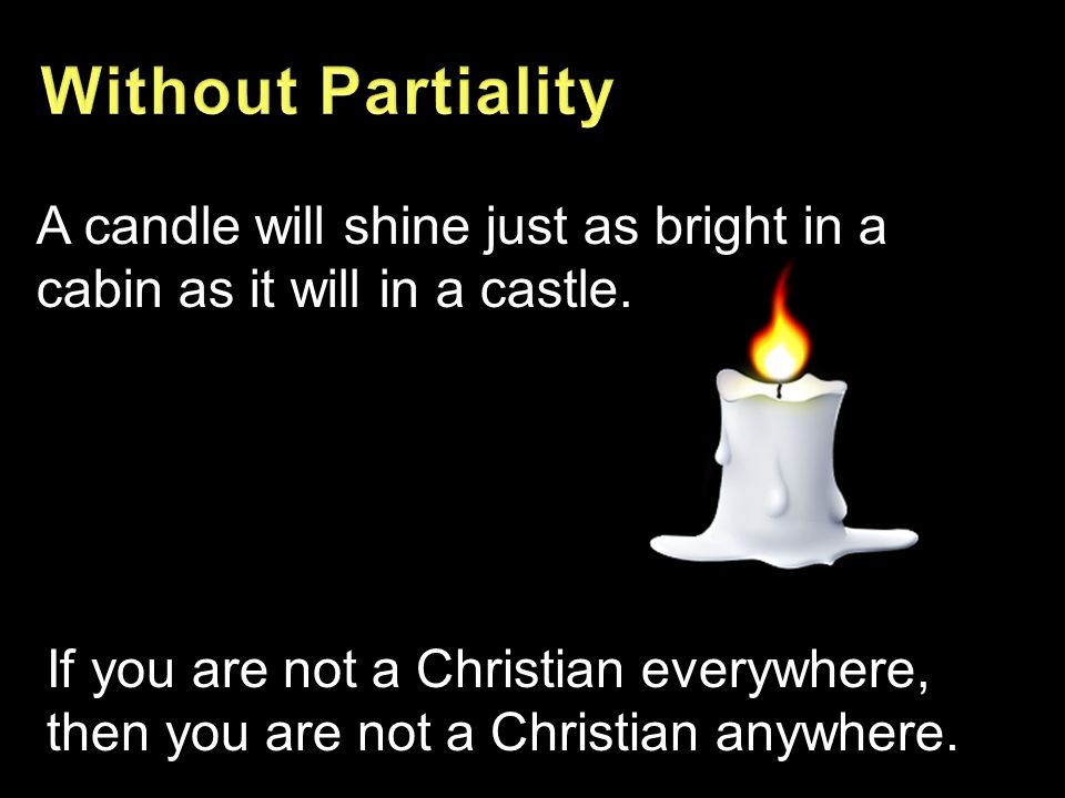 A candle will shine just as bright in a cabin as it will in a castle. If you are not a Christian everywhere, then you are not a Christian anywhere.