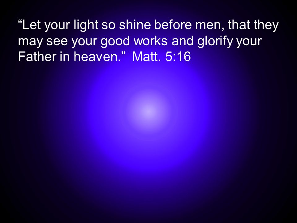 """Let your light so shine before men, that they may see your good works and glorify your Father in heaven."" Matt. 5:16"