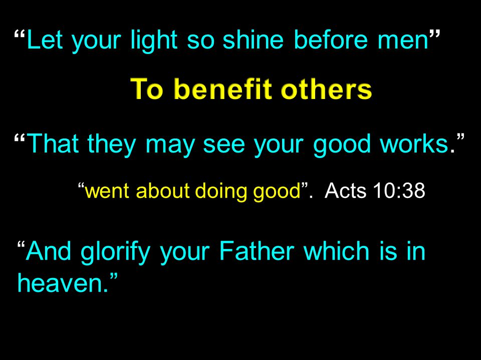 """Let your light so shine before men"" ""That they may see your good works."" ""And glorify your Father which is in heaven."" ""went about doing good"". Acts"