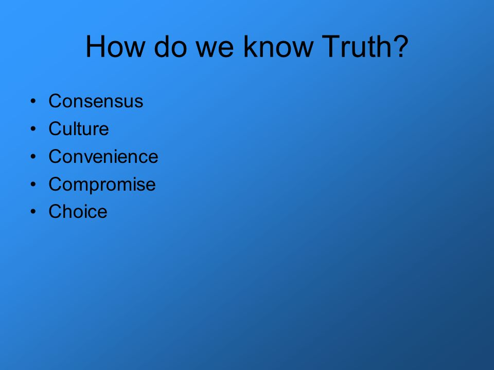 How do we know Truth? Consensus Culture Convenience Compromise Choice