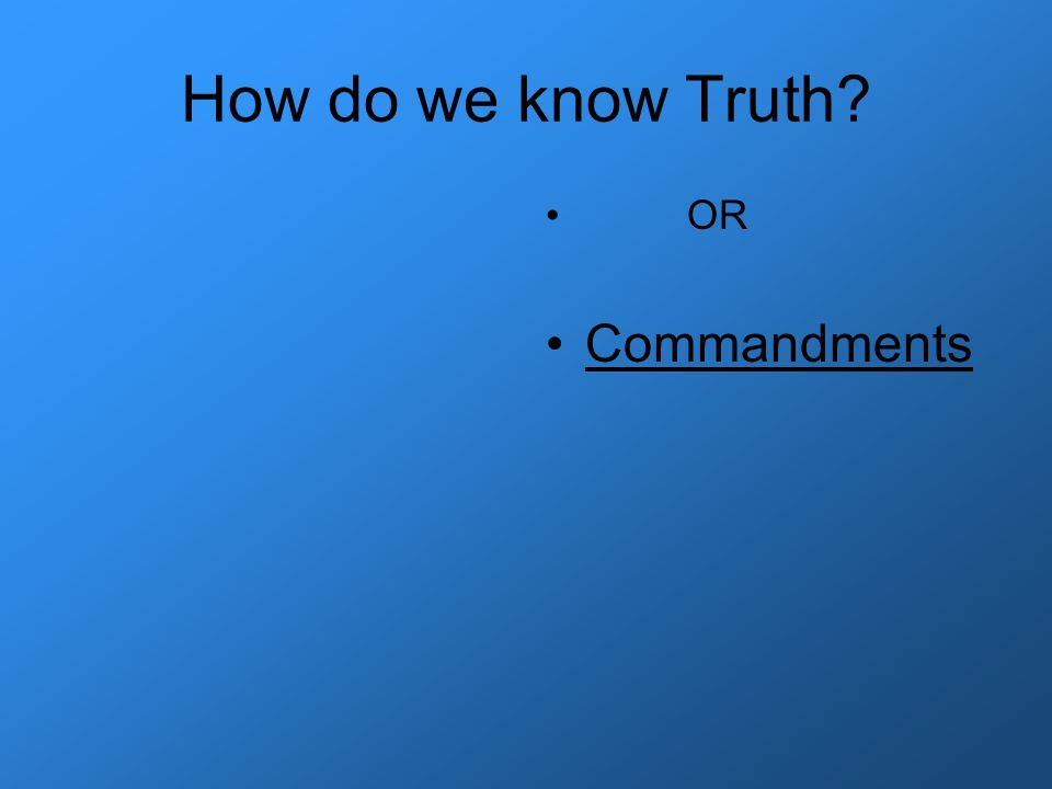How do we know Truth? OR Commandments