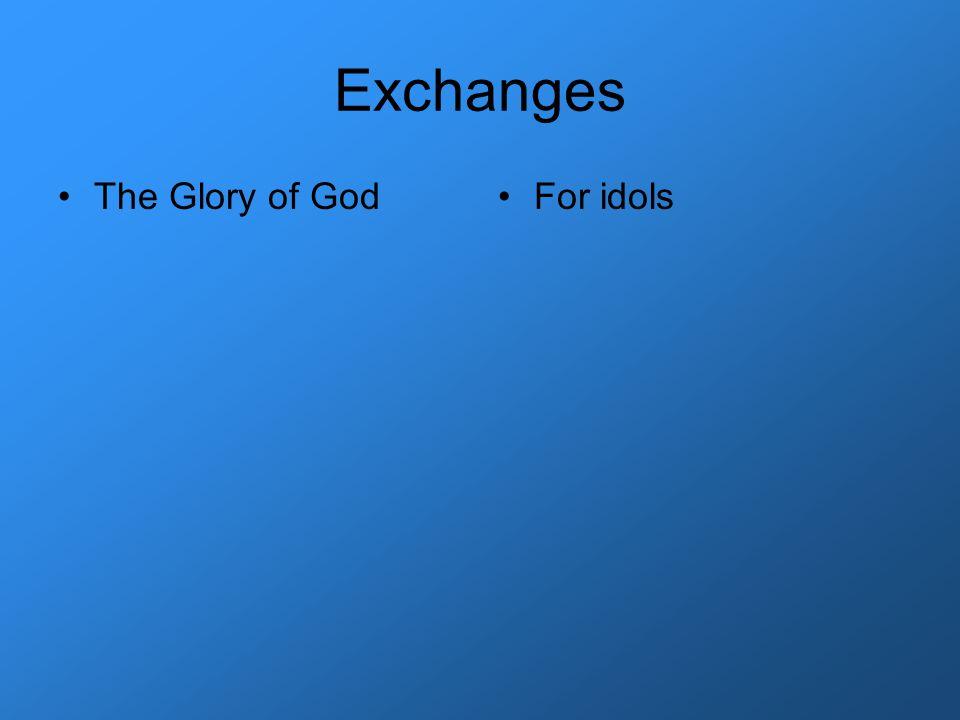Exchanges The Glory of GodFor idols