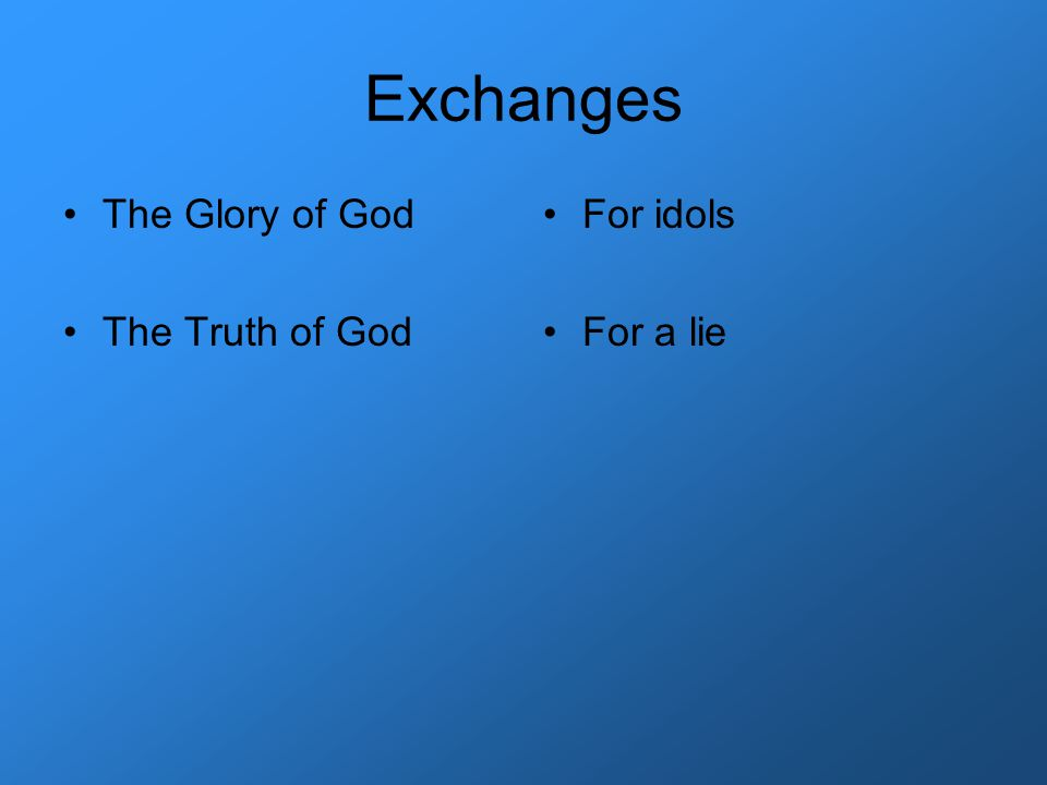Exchanges The Glory of God The Truth of God For idols For a lie