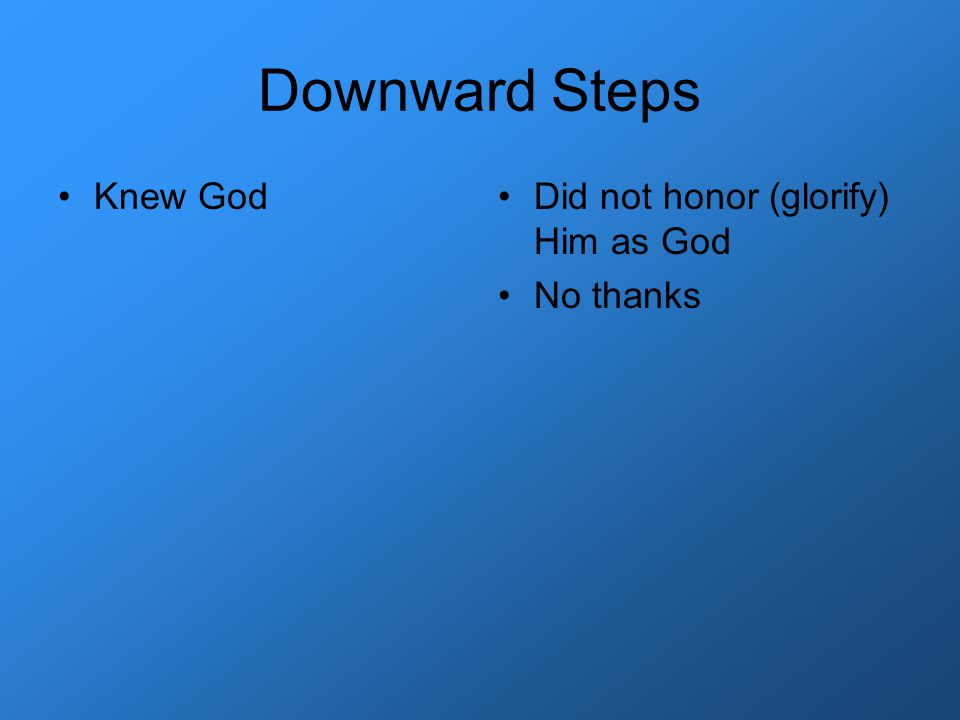 Downward Steps Knew GodDid not honor (glorify) Him as God No thanks