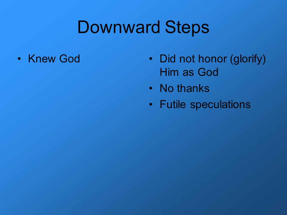 Downward Steps Knew GodDid not honor (glorify) Him as God No thanks Futile speculations