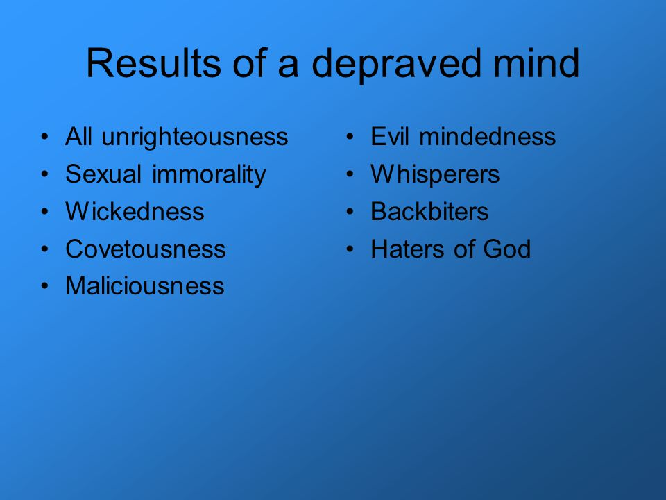 Results of a depraved mind All unrighteousness Sexual immorality Wickedness Covetousness Maliciousness Evil mindedness Whisperers Backbiters Haters of God