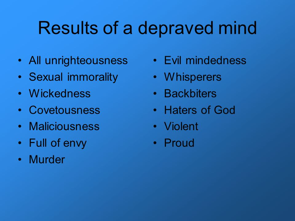 Results of a depraved mind All unrighteousness Sexual immorality Wickedness Covetousness Maliciousness Full of envy Murder Evil mindedness Whisperers Backbiters Haters of God Violent Proud