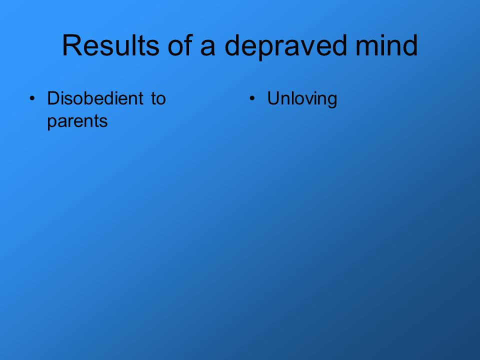Results of a depraved mind Disobedient to parents Unloving