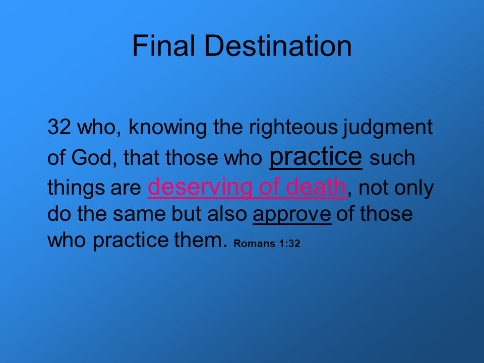 Final Destination 32 who, knowing the righteous judgment of God, that those who practice such things are deserving of death, not only do the same but also approve of those who practice them.