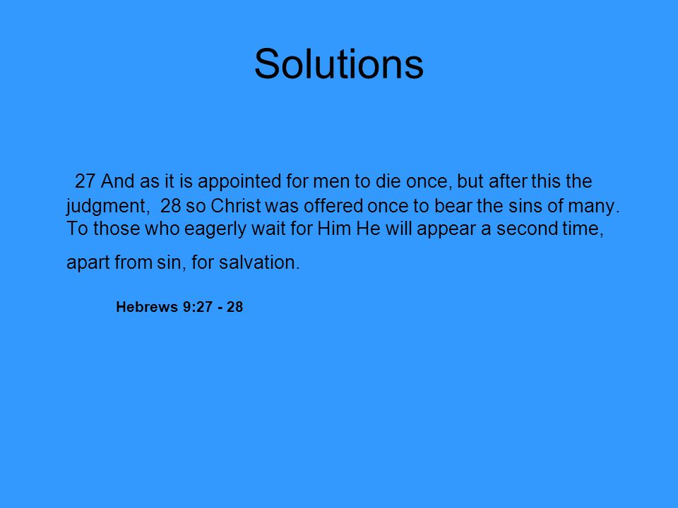 Solutions 27 And as it is appointed for men to die once, but after this the judgment, 28 so Christ was offered once to bear the sins of many. To those