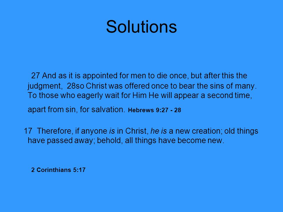 Solutions 27 And as it is appointed for men to die once, but after this the judgment, 28so Christ was offered once to bear the sins of many. To those