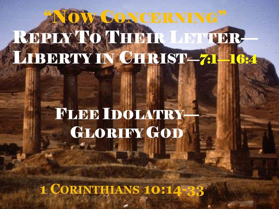 N OW C ONCERNING R EPLY T O T HEIR L ETTER — L IBERTY IN C HRIST —7:1—16:4 1 C ORINTHIANS 10:14-33 F LEE I DOLATRY — G LORIFY G OD