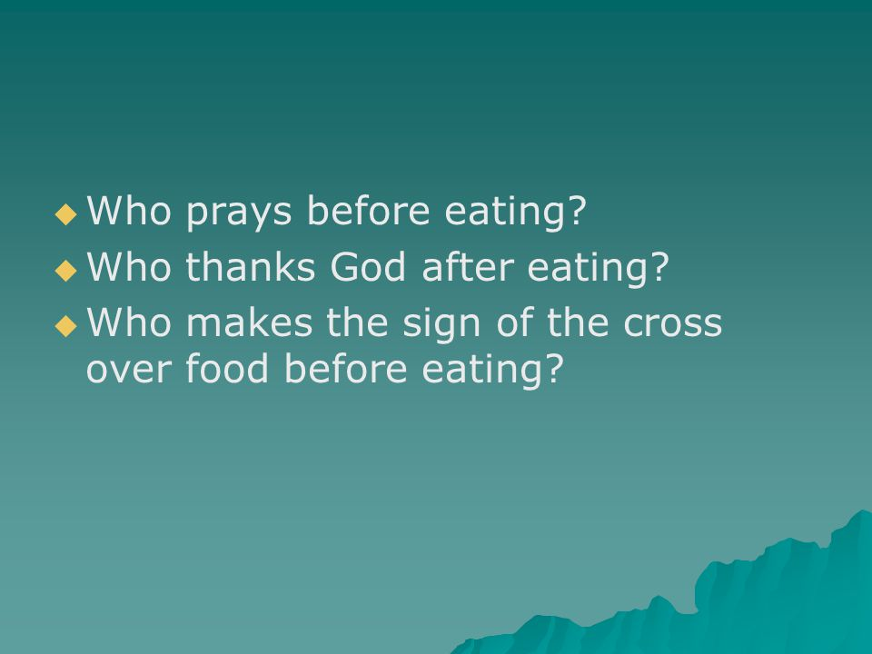   Who prays before eating?   Who thanks God after eating?   Who makes the sign of the cross over food before eating?