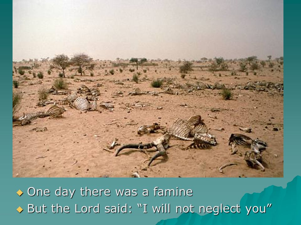 " One day there was a famine  But the Lord said: ""I will not neglect you"""
