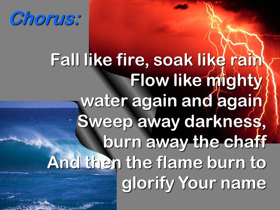 Fall like fire, soak like rain Flow like mighty water again and again Sweep away darkness, burn away the chaff burn away the chaff And then the flame burn to glorify Your name glorify Your name Chorus: