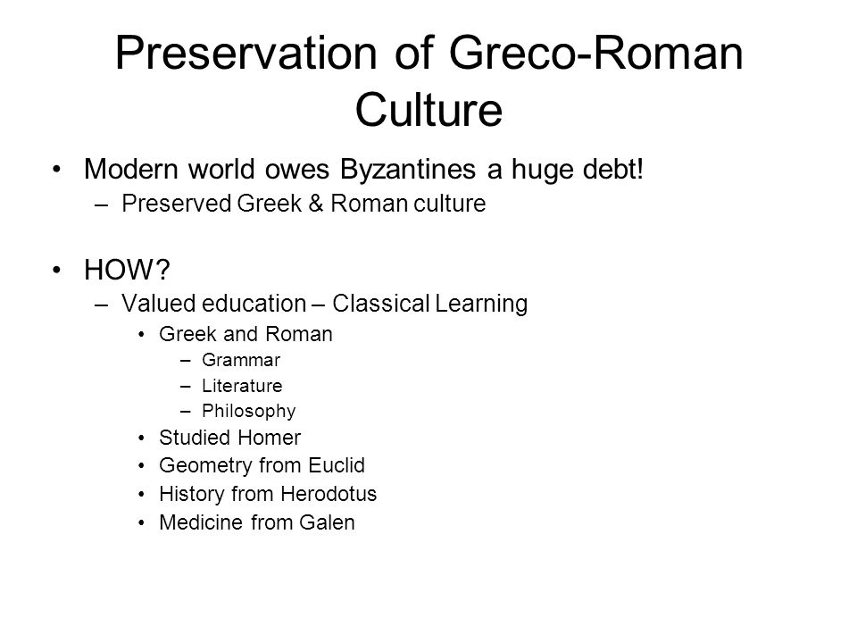 Preservation of Greco-Roman Culture Modern world owes Byzantines a huge debt! –Preserved Greek & Roman culture HOW? –Valued education – Classical Lear