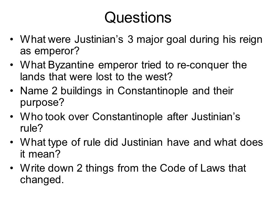 Questions What were Justinian's 3 major goal during his reign as emperor? What Byzantine emperor tried to re-conquer the lands that were lost to the w