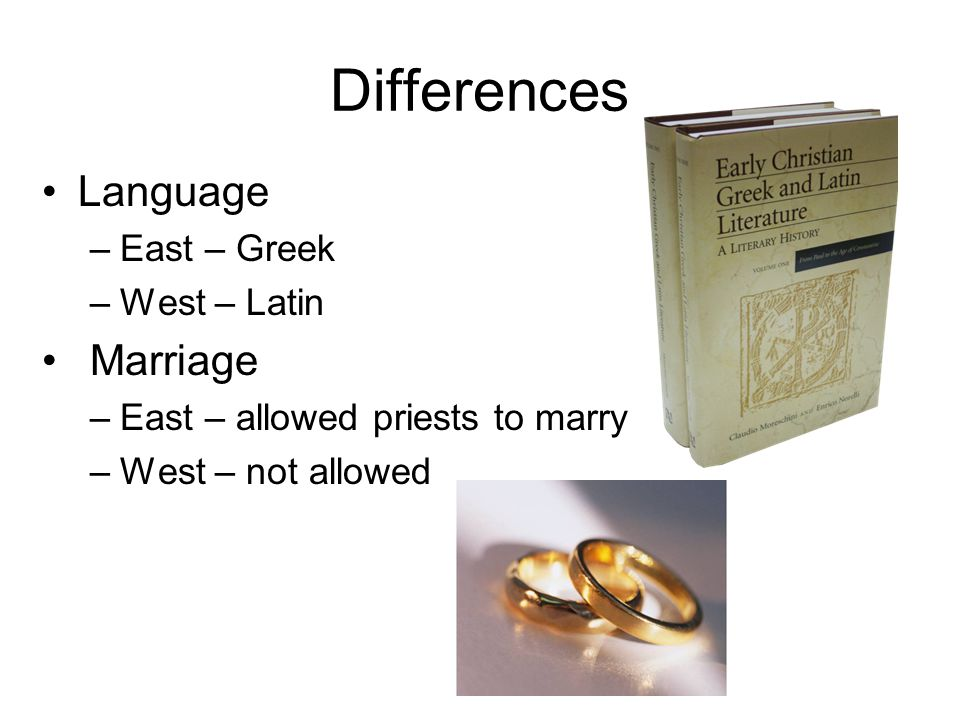 Differences Language –East – Greek –West – Latin Marriage –East – allowed priests to marry –West – not allowed