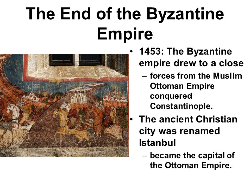 The End of the Byzantine Empire 1453: The Byzantine empire drew to a close –forces from the Muslim Ottoman Empire conquered Constantinople. The ancien