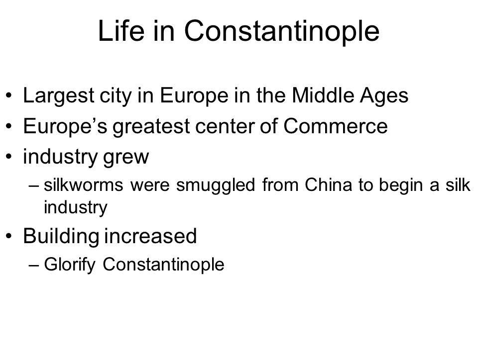 Life in Constantinople Largest city in Europe in the Middle Ages Europe's greatest center of Commerce industry grew –silkworms were smuggled from Chin
