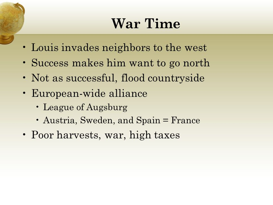 War Time Louis invades neighbors to the west Success makes him want to go north Not as successful, flood countryside European-wide alliance League of Augsburg Austria, Sweden, and Spain = France Poor harvests, war, high taxes