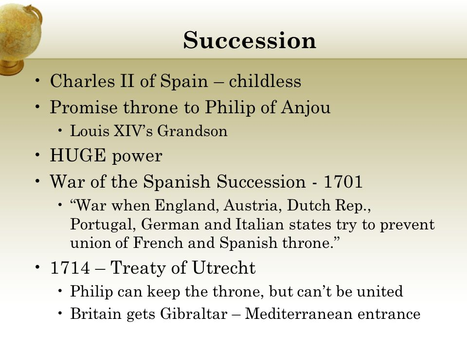 Succession Charles II of Spain – childless Promise throne to Philip of Anjou Louis XIV's Grandson HUGE power War of the Spanish Succession - 1701 War when England, Austria, Dutch Rep., Portugal, German and Italian states try to prevent union of French and Spanish throne. 1714 – Treaty of Utrecht Philip can keep the throne, but can't be united Britain gets Gibraltar – Mediterranean entrance
