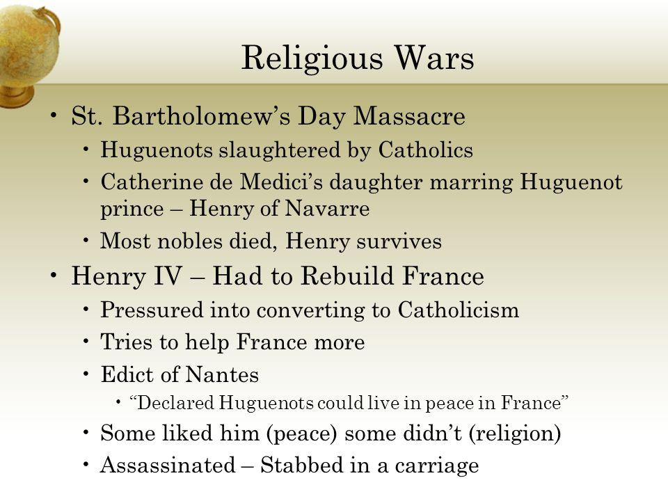 Religious Wars St. Bartholomew's Day Massacre Huguenots slaughtered by Catholics Catherine de Medici's daughter marring Huguenot prince – Henry of Nav