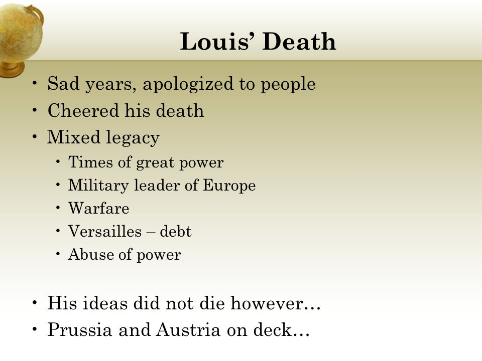 Louis' Death Sad years, apologized to people Cheered his death Mixed legacy Times of great power Military leader of Europe Warfare Versailles – debt Abuse of power His ideas did not die however… Prussia and Austria on deck…