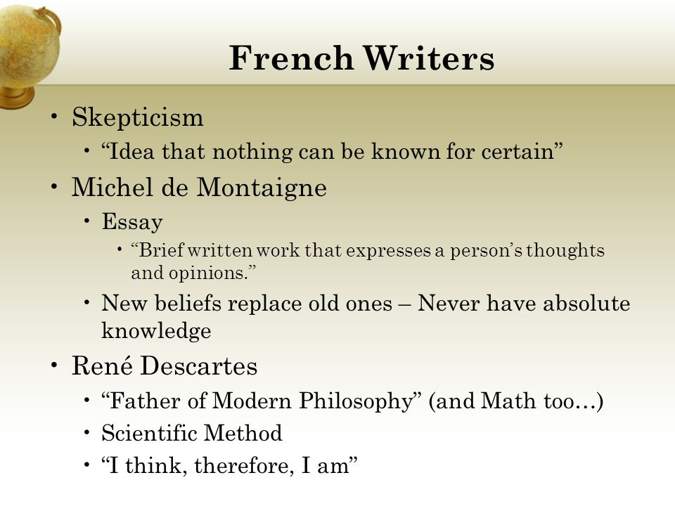 French Writers Skepticism Idea that nothing can be known for certain Michel de Montaigne Essay Brief written work that expresses a person's thoughts and opinions. New beliefs replace old ones – Never have absolute knowledge René Descartes Father of Modern Philosophy (and Math too…) Scientific Method I think, therefore, I am