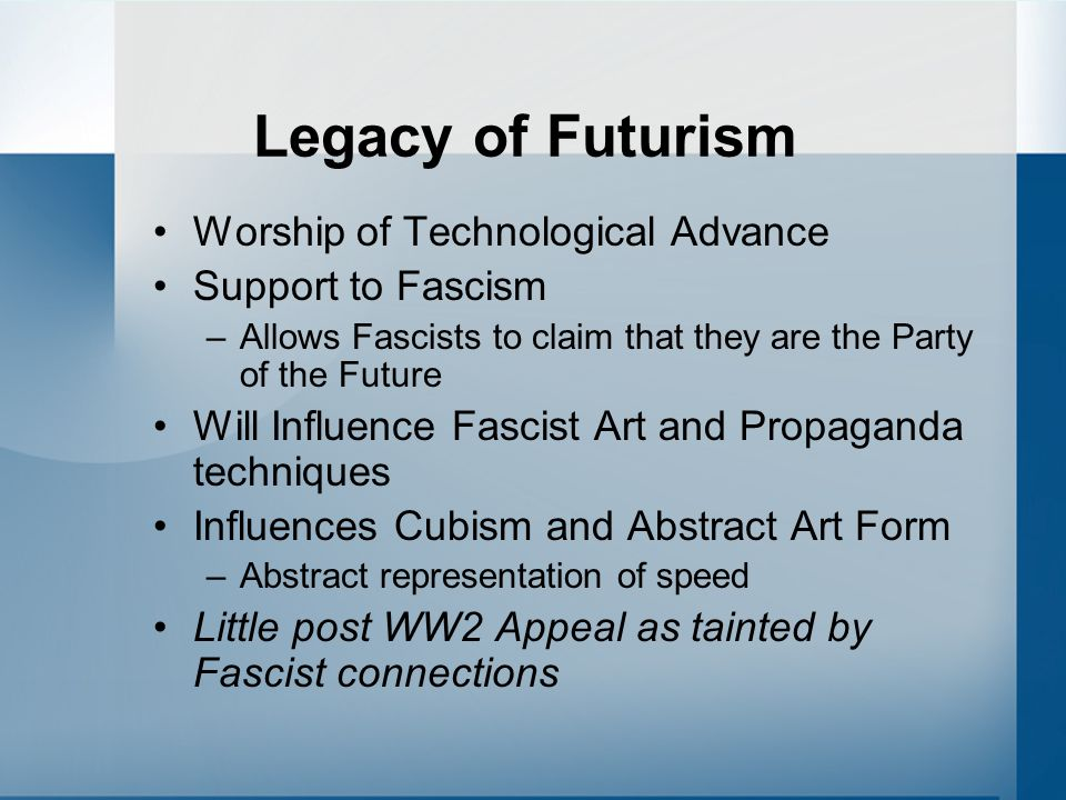 Legacy of Futurism Worship of Technological Advance Support to Fascism –Allows Fascists to claim that they are the Party of the Future Will Influence